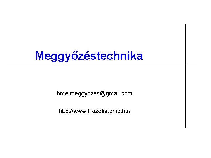 Meggyőzéstechnika bme. meggyozes@gmail. com http: //www. filozofia. bme. hu/
