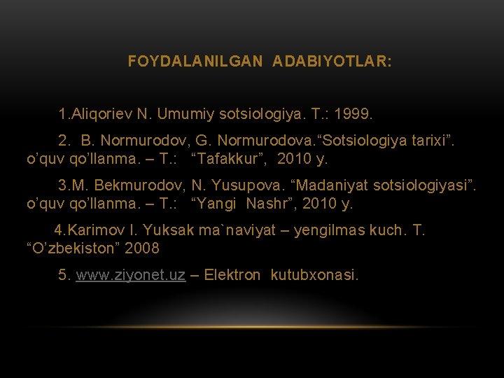 FOYDALANILGAN ADABIYOTLAR: 1. Aliqoriev N. Umumiy sotsiologiya. T. : 1999. 2. B. Normurodov, G.