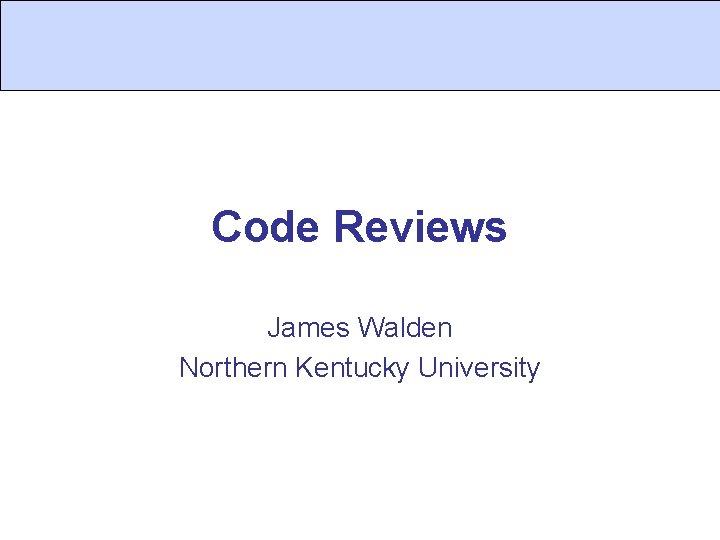 Code Reviews James Walden Northern Kentucky University