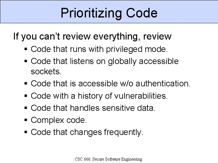 Prioritizing Code If you can't review everything, review § Code that runs with privileged
