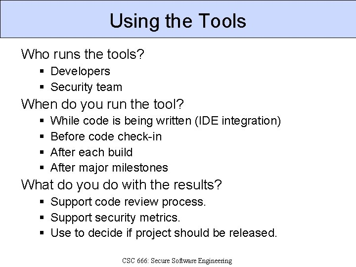 Using the Tools Who runs the tools? § Developers § Security team When do