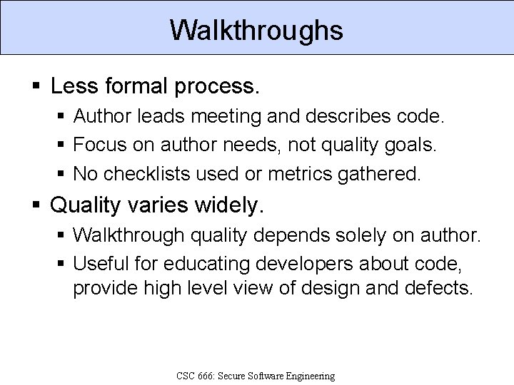 Walkthroughs § Less formal process. § Author leads meeting and describes code. § Focus
