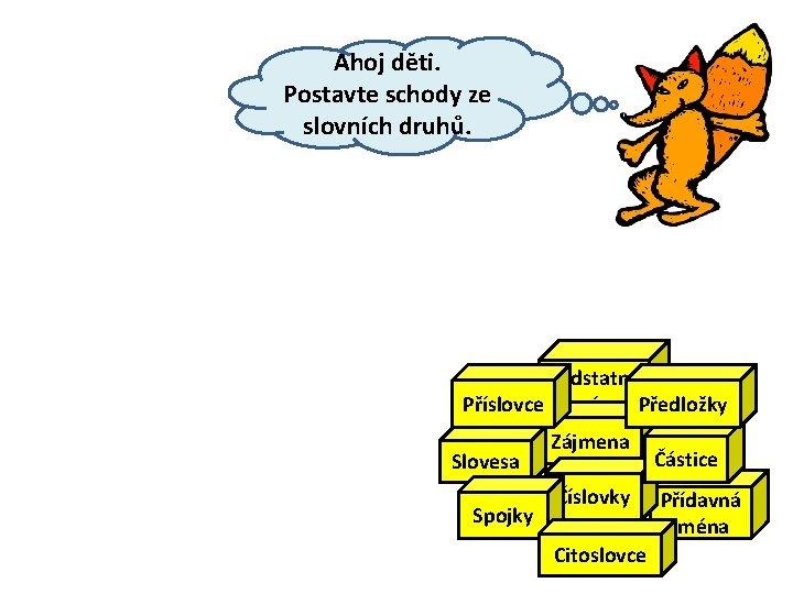 Ahoj děti. Postavte schody ze slovních druhů. Podstatná Příslovce jména Předložky Slovesa Spojky Zájmena