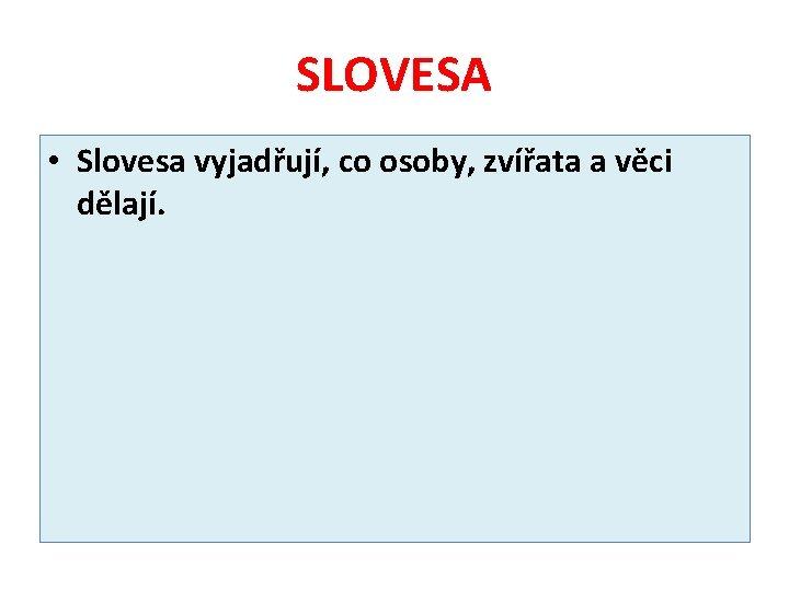 SLOVESA • Slovesa vyjadřují, co osoby, zvířata a věci dělají.