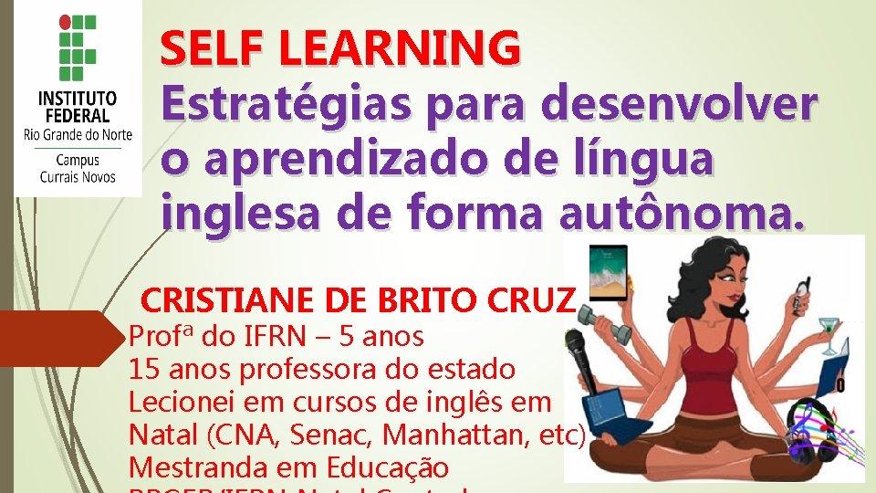 SELF LEARNING Estratégias para desenvolver o aprendizado de língua inglesa de forma autônoma. CRISTIANE