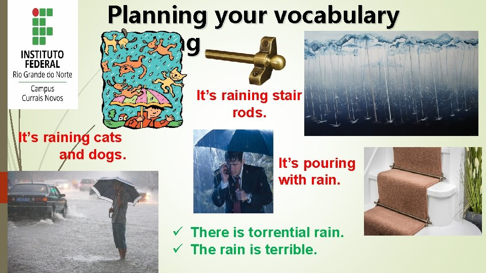 Planning your vocabulary learning It's raining stair rods. It's raining cats and dogs. It's