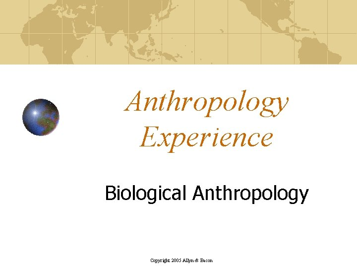 Anthropology Experience Biological Anthropology Copyright 2005 Allyn & Bacon