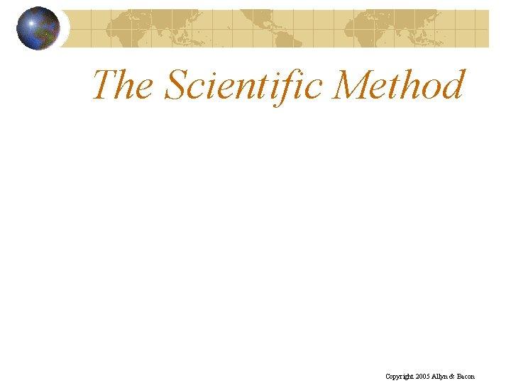 The Scientific Method Copyright 2005 Allyn & Bacon