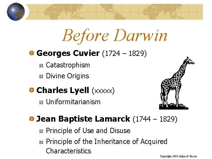 Before Darwin Georges Cuvier (1724 – 1829) Catastrophism Divine Origins Charles Lyell (xxxxx) Uniformitarianism
