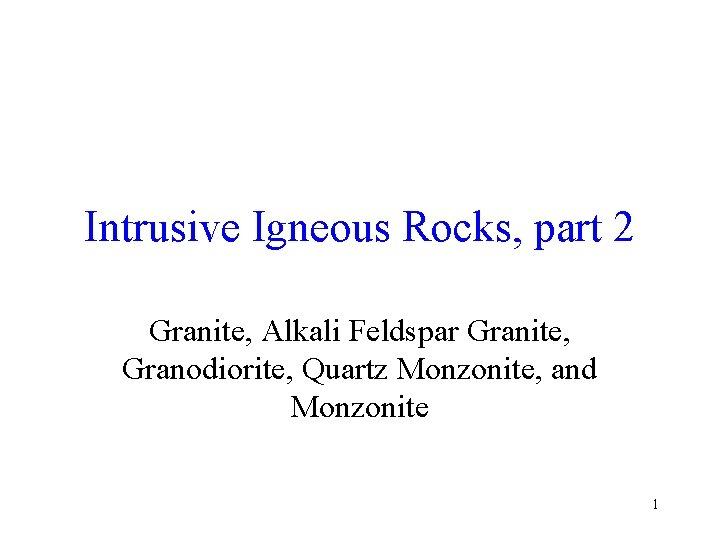 Intrusive Igneous Rocks, part 2 Granite, Alkali Feldspar Granite, Granodiorite, Quartz Monzonite, and Monzonite