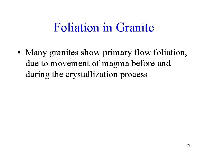 Foliation in Granite • Many granites show primary flow foliation, due to movement of
