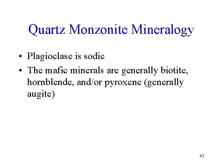 Quartz Monzonite Mineralogy • Plagioclase is sodic • The mafic minerals are generally biotite,