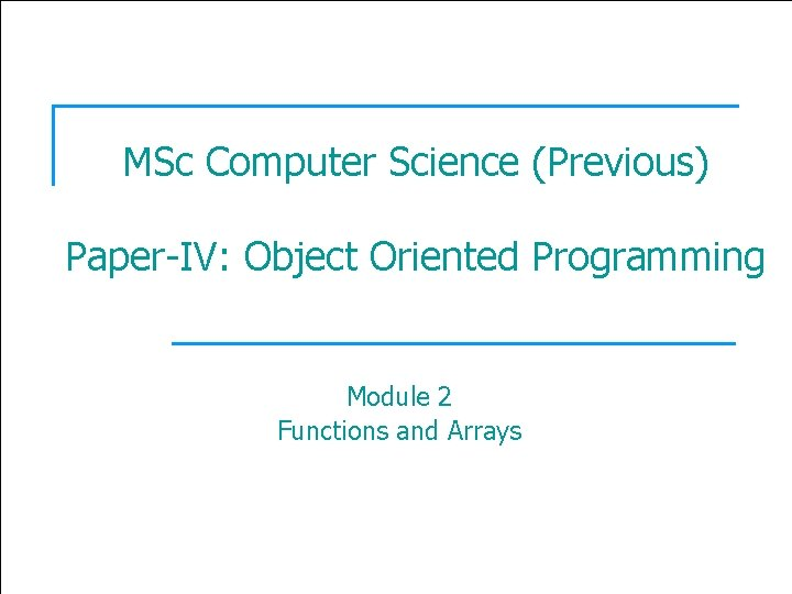1 MSc Computer Science (Previous) Paper-IV: Object Oriented Programming Module 2 Functions and Arrays