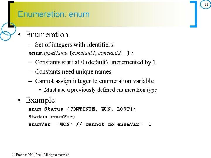 11 Enumeration: enum • Enumeration – Set of integers with identifiers enum type. Name