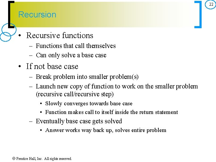 22 Recursion • Recursive functions – Functions that call themselves – Can only solve