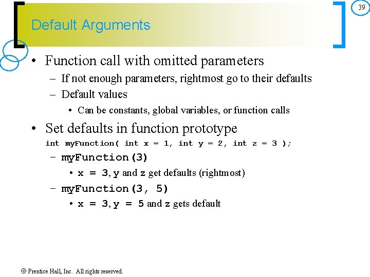 39 Default Arguments • Function call with omitted parameters – If not enough parameters,