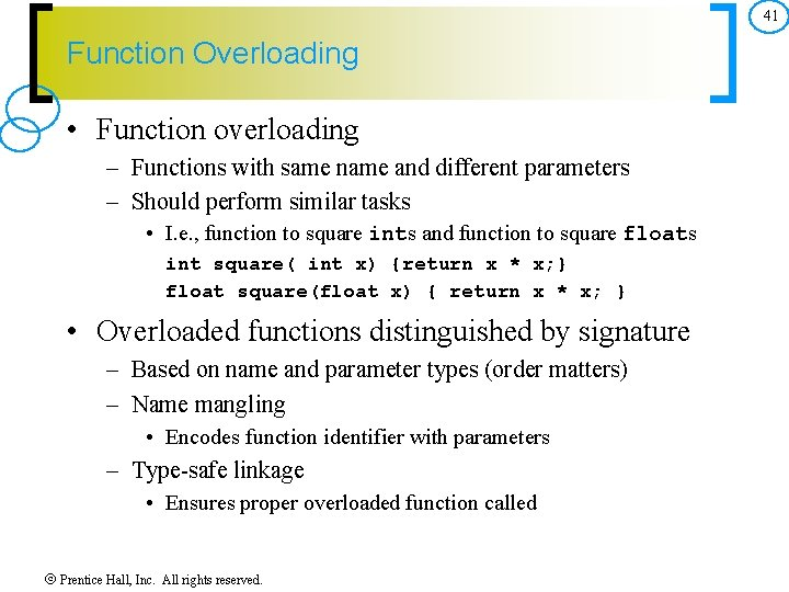 41 Function Overloading • Function overloading – Functions with same name and different parameters