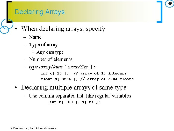 49 Declaring Arrays • When declaring arrays, specify – Name – Type of array