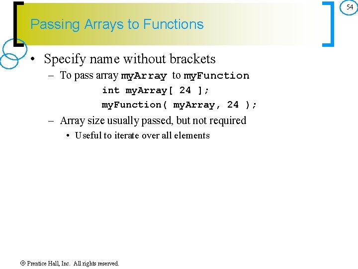 54 Passing Arrays to Functions • Specify name without brackets – To pass array
