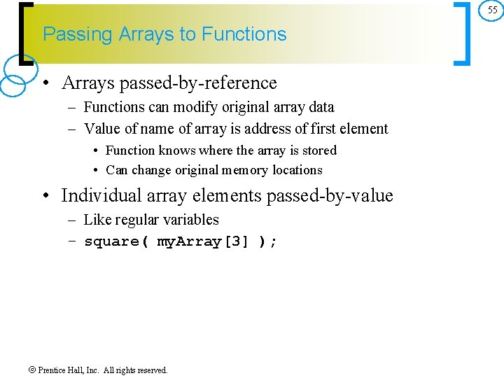 55 Passing Arrays to Functions • Arrays passed by reference – Functions can modify