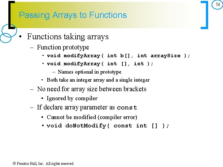 56 Passing Arrays to Functions • Functions taking arrays – Function prototype • void