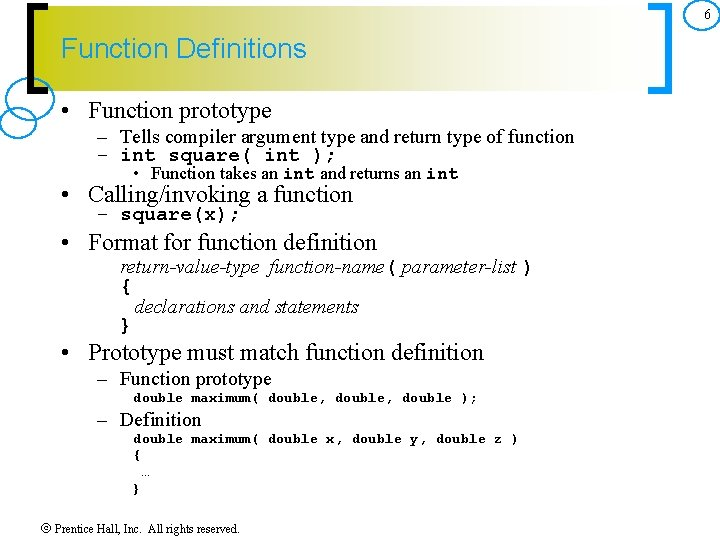 6 Function Definitions • Function prototype – Tells compiler argument type and return type