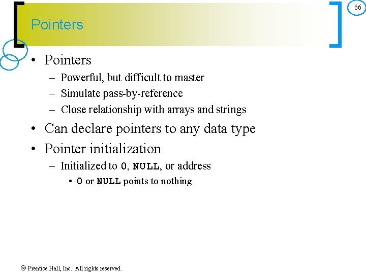 66 Pointers • Pointers – Powerful, but difficult to master – Simulate pass by