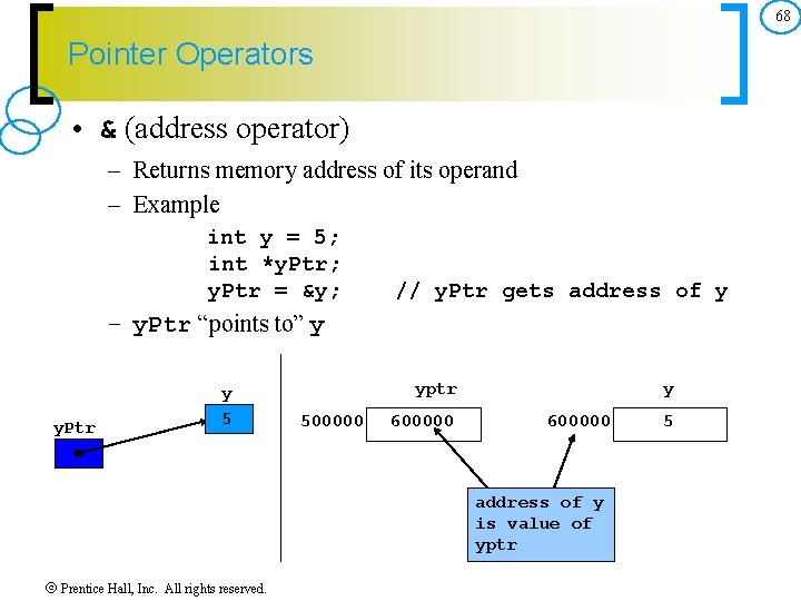 68 Pointer Operators • & (address operator) – Returns memory address of its operand