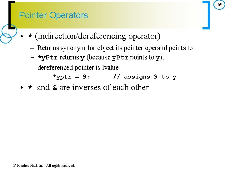 69 Pointer Operators • * (indirection/dereferencing operator) – Returns synonym for object its pointer