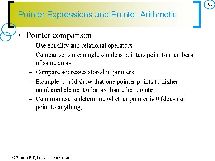 81 Pointer Expressions and Pointer Arithmetic • Pointer comparison – Use equality and relational