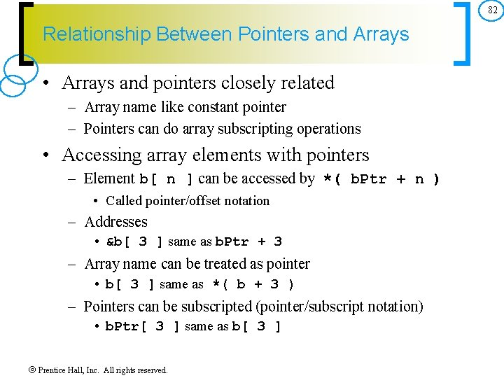 82 Relationship Between Pointers and Arrays • Arrays and pointers closely related – Array