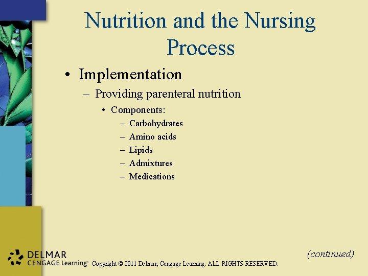 Nutrition and the Nursing Process • Implementation – Providing parenteral nutrition • Components: –