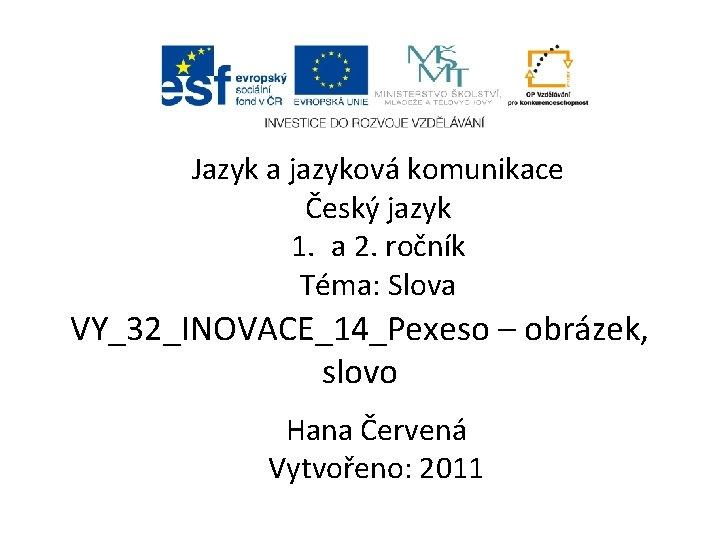 Jazyk a jazyková komunikace Český jazyk 1. a 2. ročník Téma: Slova VY_32_INOVACE_14_Pexeso –