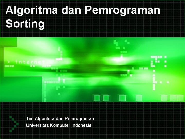 Algoritma dan Pemrograman Sorting Tim Algoritma dan Pemrograman Universitas Komputer Indonesia