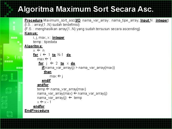 Algoritma Maximum Sort Secara Asc. Procedure Maximum_sort_asc(I/O nama_var_array : nama_tipe_array, Input N : integer)