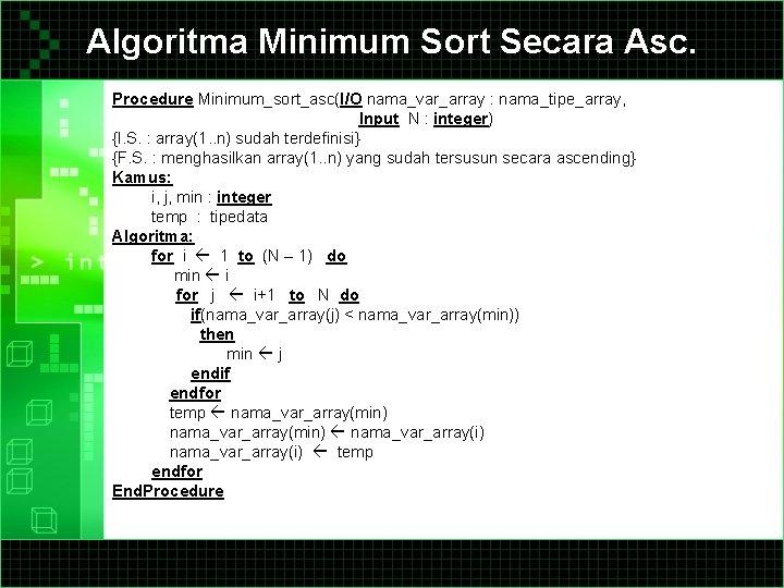 Algoritma Minimum Sort Secara Asc. Procedure Minimum_sort_asc(I/O nama_var_array : nama_tipe_array, Input N : integer)