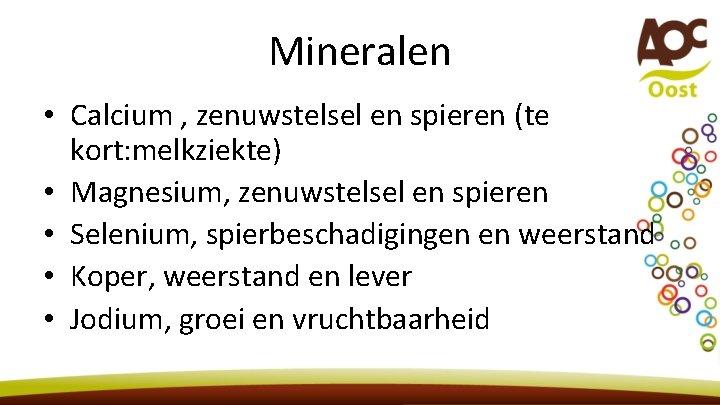 Mineralen • Calcium , zenuwstelsel en spieren (te kort: melkziekte) • Magnesium, zenuwstelsel en