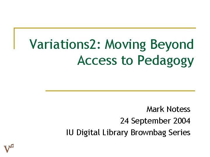 Variations 2: Moving Beyond Access to Pedagogy Mark Notess 24 September 2004 IU Digital