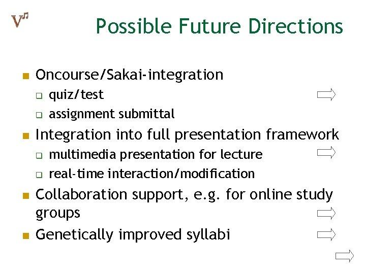 Possible Future Directions n Oncourse/Sakai-integration q q n Integration into full presentation framework q