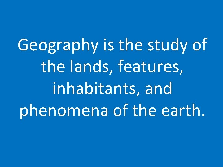 Geography is the study of the lands, features, inhabitants, and phenomena of the earth.