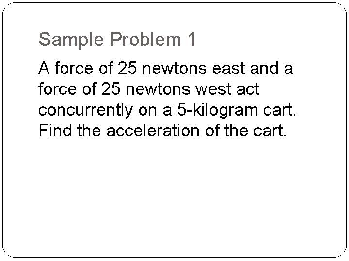 Sample Problem 1 A force of 25 newtons east and a force of 25