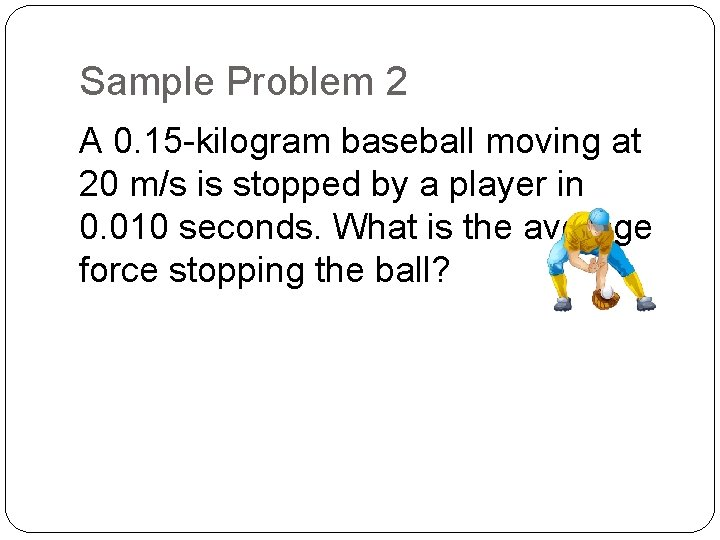 Sample Problem 2 A 0. 15 -kilogram baseball moving at 20 m/s is stopped