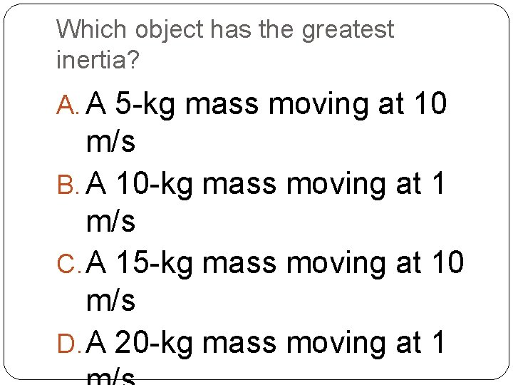 Which object has the greatest inertia? A. A 5 -kg mass moving at 10