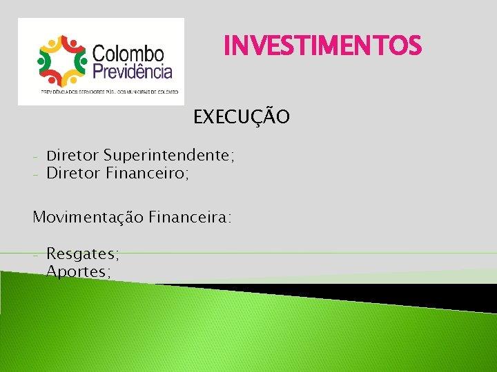 INVESTIMENTOS EXECUÇÃO - - Diretor Superintendente; Diretor Financeiro; Movimentação Financeira: - Resgates; Aportes;