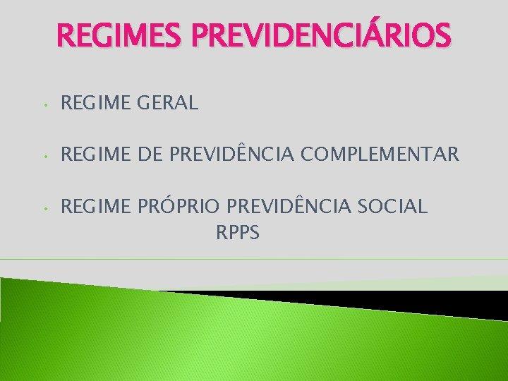 REGIMES PREVIDENCIÁRIOS • REGIME GERAL • REGIME DE PREVIDÊNCIA COMPLEMENTAR • REGIME PRÓPRIO PREVIDÊNCIA