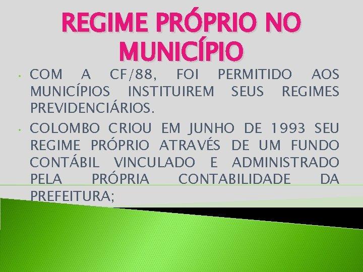 • • REGIME PRÓPRIO NO MUNICÍPIO COM A CF/88, FOI PERMITIDO AOS MUNICÍPIOS