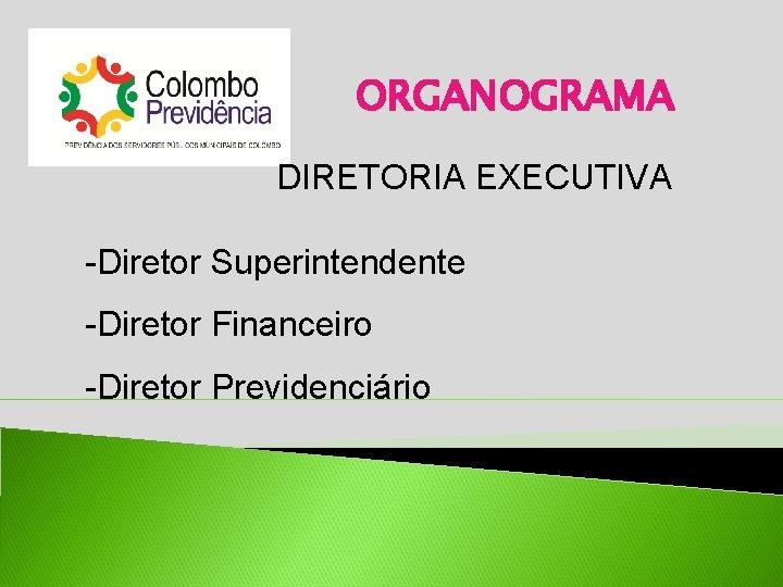 ORGANOGRAMA DIRETORIA EXECUTIVA -Diretor Superintendente -Diretor Financeiro -Diretor Previdenciário