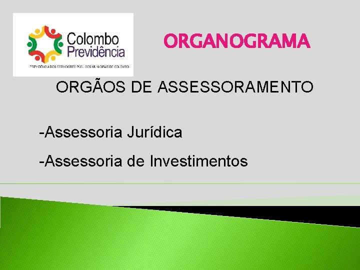 ORGANOGRAMA ORGÃOS DE ASSESSORAMENTO -Assessoria Jurídica -Assessoria de Investimentos