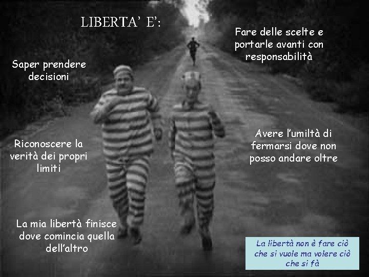 LIBERTA' E': Saper prendere decisioni Riconoscere la verità dei propri limiti La mia libertà