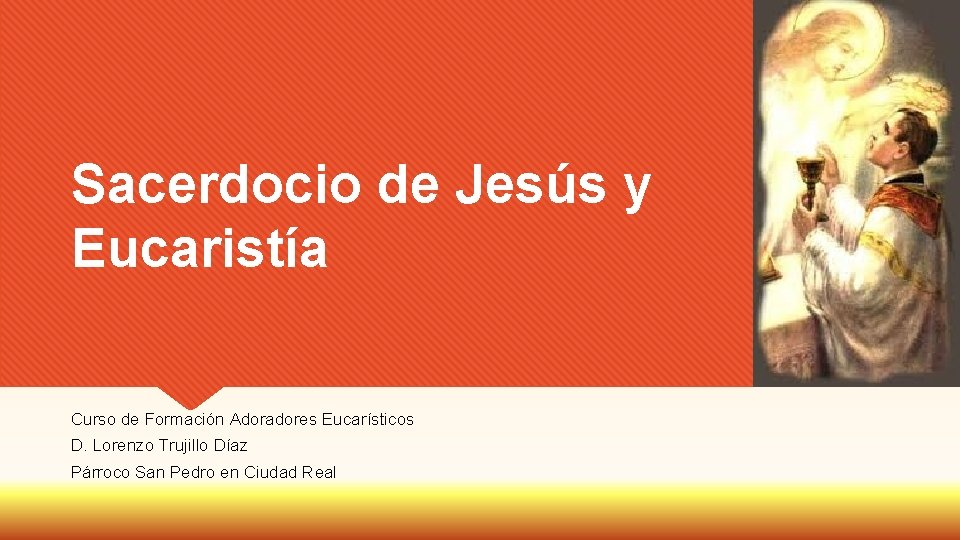 Sacerdocio de Jesús y Eucaristía Curso de Formación Adoradores Eucarísticos D. Lorenzo Trujillo Díaz